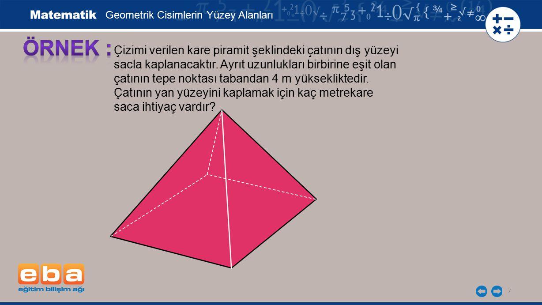 7 Çizimi verilen kare piramit şeklindeki çatının dış yüzeyi sacla kaplanacaktır. Ayrıt uzunlukları birbirine eşit olan çatının tepe noktası tabandan 4