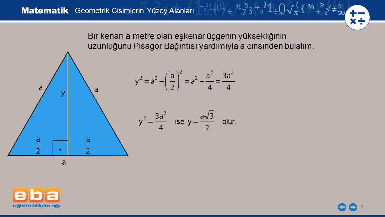 9 Bir kenarı a metre olan eşkenar üçgenin yüksekliğinin uzunluğunu Pisagor Bağıntısı yardımıyla a cinsinden bulalım. Geometrik Cisimlerin Yüzey Alanla