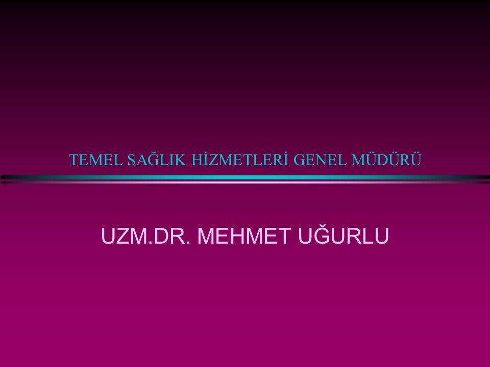 TEMEL SAĞLIK HİZMETLERİ GENEL MÜDÜRÜ UZM.DR. MEHMET UĞURLU