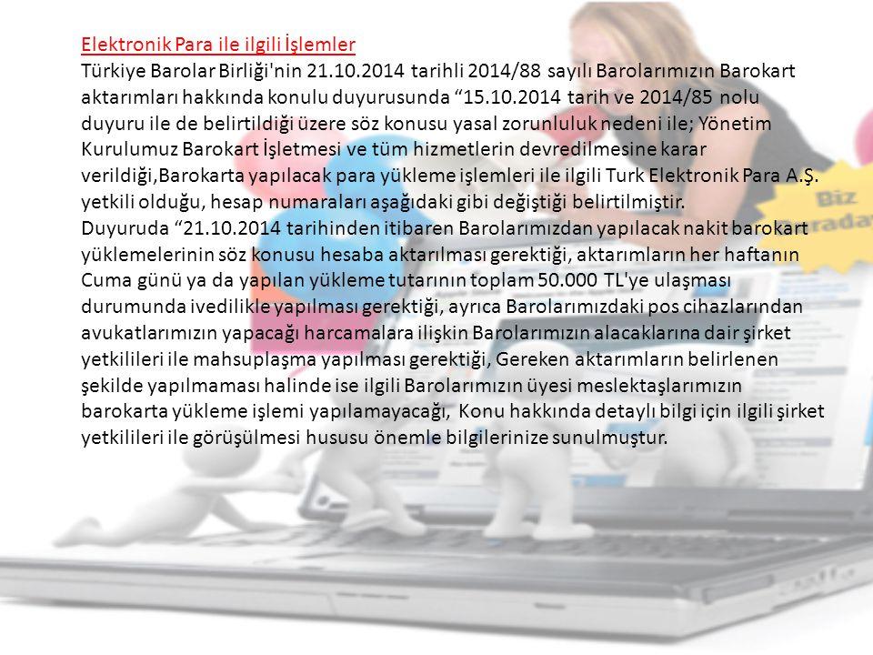 Elektronik Para ile ilgili İşlemler Türkiye Barolar Birliği nin 21.10.2014 tarihli 2014/88 sayılı Barolarımızın Barokart aktarımları hakkında konulu duyurusunda 15.10.2014 tarih ve 2014/85 nolu duyuru ile de belirtildiği üzere söz konusu yasal zorunluluk nedeni ile; Yönetim Kurulumuz Barokart İşletmesi ve tüm hizmetlerin devredilmesine karar verildiği,Barokarta yapılacak para yükleme işlemleri ile ilgili Turk Elektronik Para A.Ş.