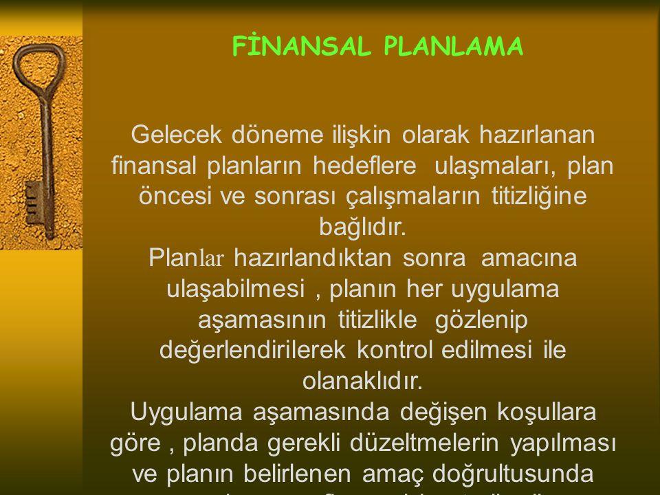 FİNANSAL PLANLAMA Gelecek döneme ilişkin olarak hazırlanan finansal planların hedeflere ulaşmaları, plan öncesi ve sonrası çalışmaların titizliğine ba