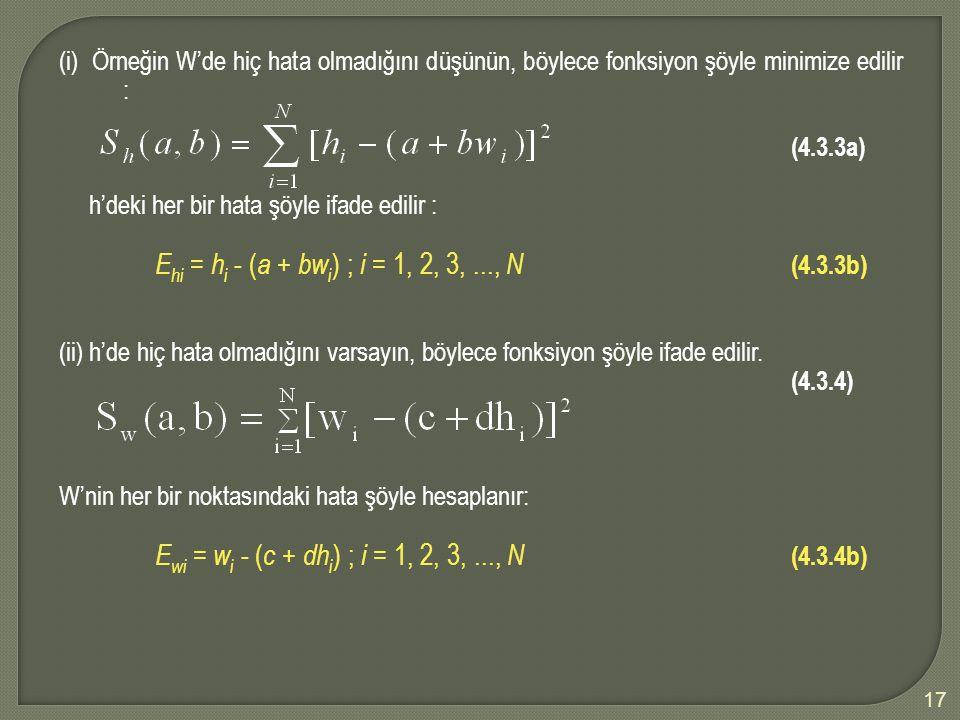 17 (i) Örneğin W'de hiç hata olmadığını düşünün, böylece fonksiyon şöyle minimize edilir : (4.3.3a) h'deki her bir hata şöyle ifade edilir : E hi = h i - ( a + bw i ); i = 1, 2, 3,..., N (4.3.3b) (ii) h'de hiç hata olmadığını varsayın, böylece fonksiyon şöyle ifade edilir.