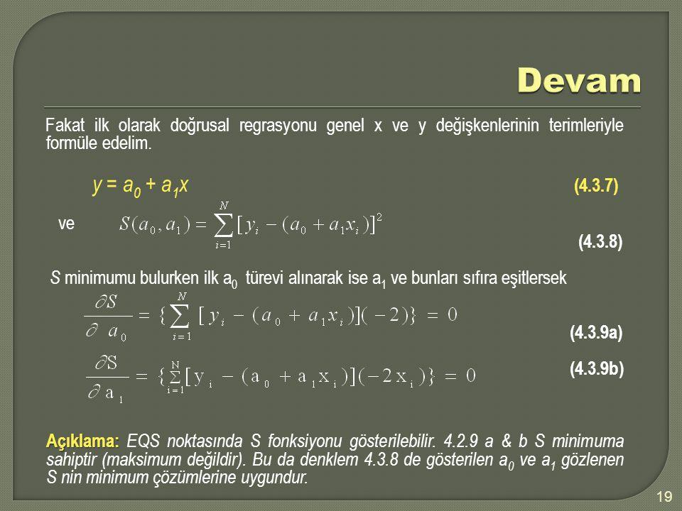 19 Fakat ilk olarak doğrusal regrasyonu genel x ve y değişkenlerinin terimleriyle formüle edelim. y = a 0 + a 1 x (4.3.7) ve (4.3.8) S minimumu bulurk