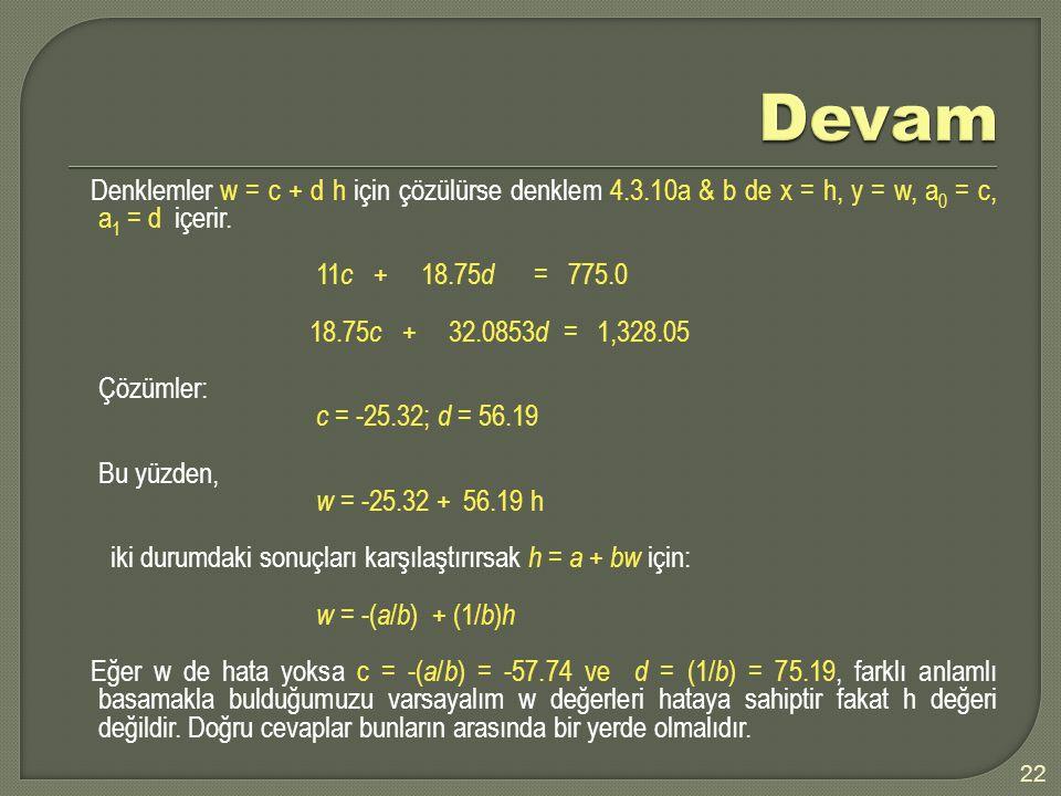 Denklemler w = c + d h için çözülürse denklem 4.3.10a & b de x = h, y = w, a 0 = c, a 1 = d içerir. 11 c + 18.75 d = 775.0 18.75 c + 32.0853 d = 1,328
