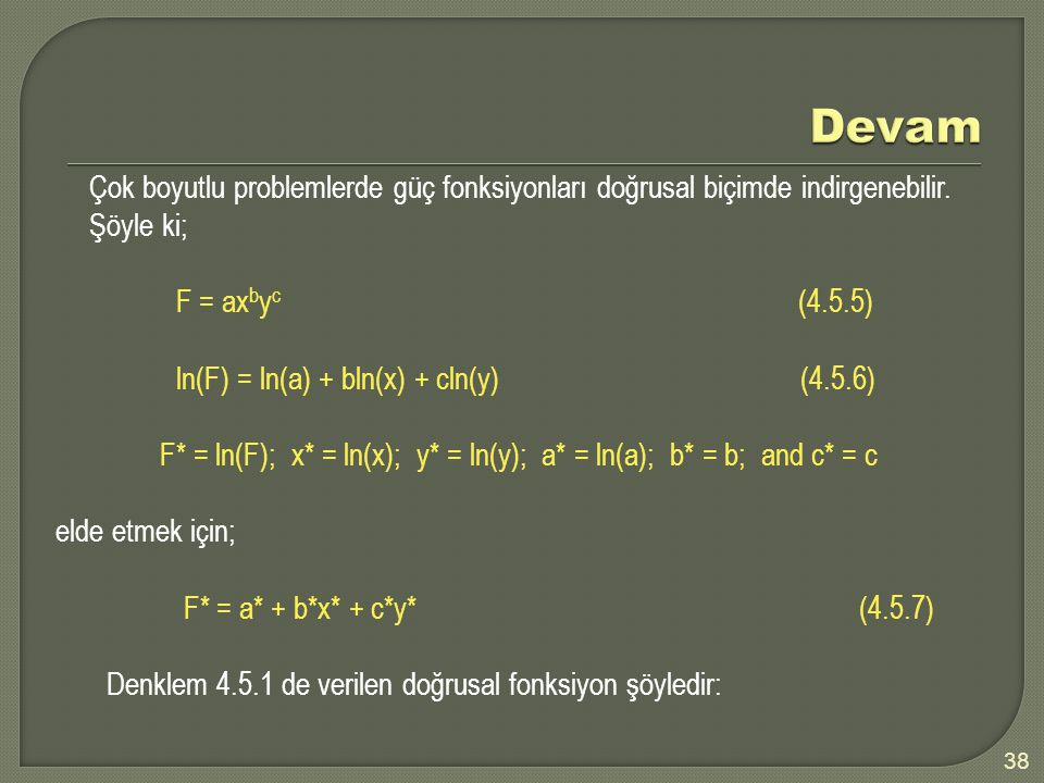 38 Çok boyutlu problemlerde güç fonksiyonları doğrusal biçimde indirgenebilir. Şöyle ki; F = ax b y c (4.5.5) ln(F) = ln(a) + bln(x) + cln(y) (4.5.6)