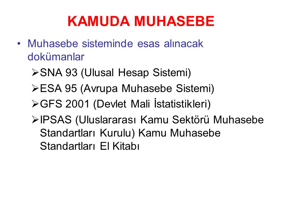 KAMUDA MUHASEBE Muhasebe sisteminde esas alınacak dokümanlar  SNA 93 (Ulusal Hesap Sistemi)  ESA 95 (Avrupa Muhasebe Sistemi)  GFS 2001 (Devlet Mali İstatistikleri)  IPSAS (Uluslararası Kamu Sektörü Muhasebe Standartları Kurulu) Kamu Muhasebe Standartları El Kitabı