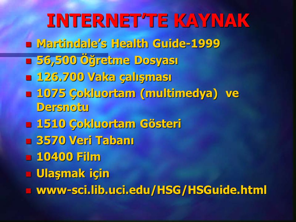 INTERNET'TE KAYNAK n Martindale's Health Guide-1999 n 56,500 Öğretme Dosyası n 126.700 Vaka çalışması n 1075 Çokluortam (multimedya) ve Dersnotu n 1510 Çokluortam Gösteri n 3570 Veri Tabanı n 10400 Film n Ulaşmak için n www-sci.lib.uci.edu/HSG/HSGuide.html