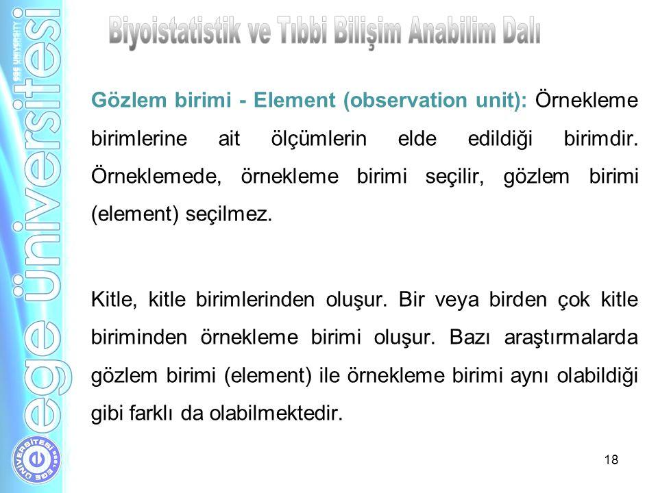 18 Gözlem birimi - Element (observation unit): Örnekleme birimlerine ait ölçümlerin elde edildiği birimdir. Örneklemede, örnekleme birimi seçilir, göz
