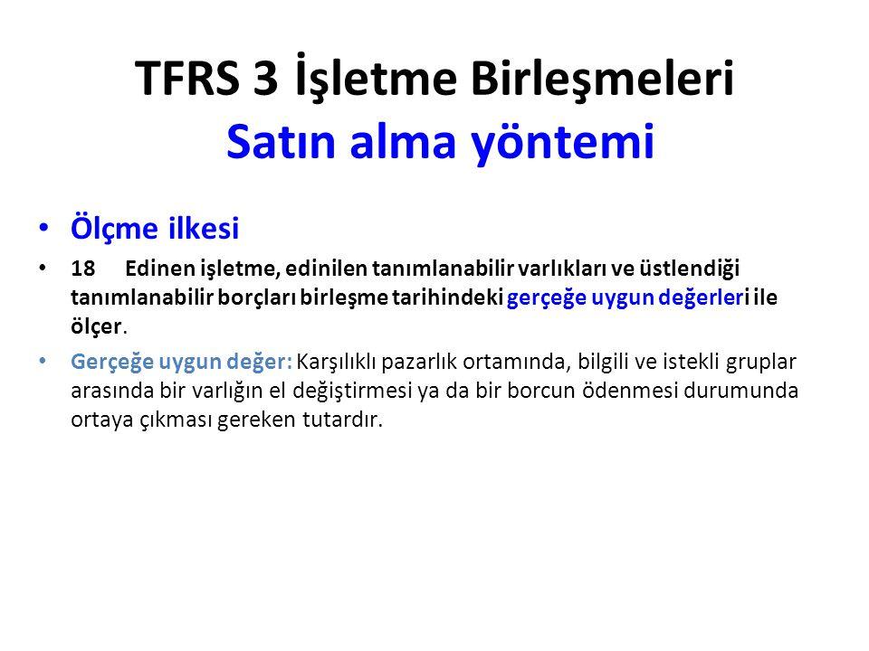 TFRS 3 İşletme Birleşmeleri Satın alma yöntemi Ölçme ilkesi 18Edinen işletme, edinilen tanımlanabilir varlıkları ve üstlendiği tanımlanabilir borçları birleşme tarihindeki gerçeğe uygun değerleri ile ölçer.