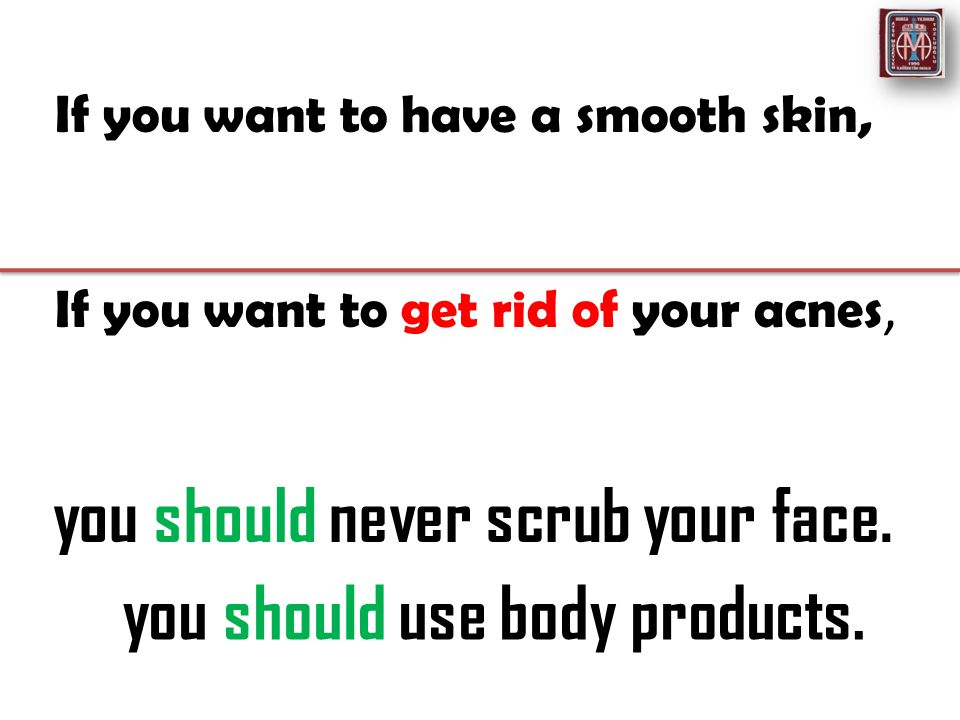 If you want to have a smooth skin, If you want to get rid of your acnes, you should never scrub your face.