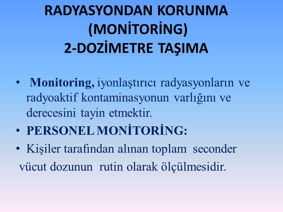 RADYASYONDAN KORUNMA (MONİTORİNG) 2-DOZİMETRE TAŞIMA Monitoring, iyonlaştırıcı radyasyonların ve radyoaktif kontaminasyonun varlığını ve derecesini ta