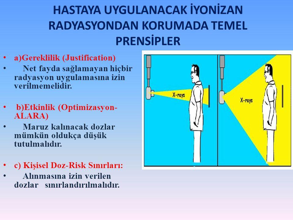 HASTAYA UYGULANACAK İYONİZAN RADYASYONDAN KORUMADA TEMEL PRENSİPLER a)Gereklilik (Justification) Net fayda sağlamayan hiçbir radyasyon uygulamasına iz