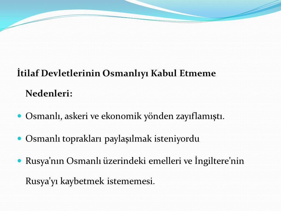 İtilaf Devletlerinin Osmanlıyı Kabul Etmeme Nedenleri: Osmanlı, askeri ve ekonomik yönden zayıflamıştı.