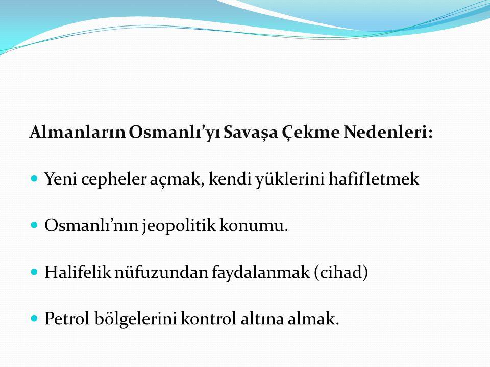Almanların Osmanlı'yı Savaşa Çekme Nedenleri: Yeni cepheler açmak, kendi yüklerini hafifletmek Osmanlı'nın jeopolitik konumu.