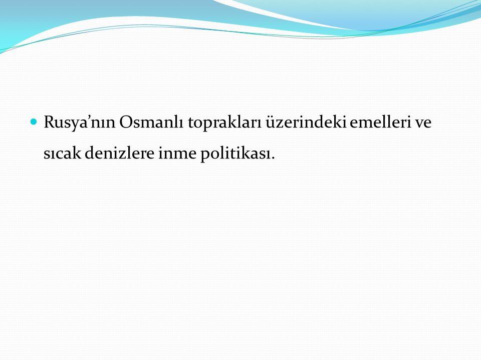 Rusya'nın Osmanlı toprakları üzerindeki emelleri ve sıcak denizlere inme politikası.