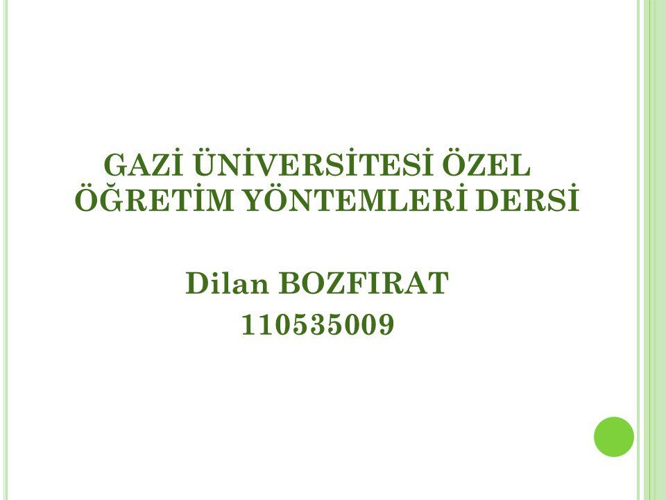 GAZİ ÜNİVERSİTESİ ÖZEL ÖĞRETİM YÖNTEMLERİ DERSİ Dilan BOZFIRAT 110535009