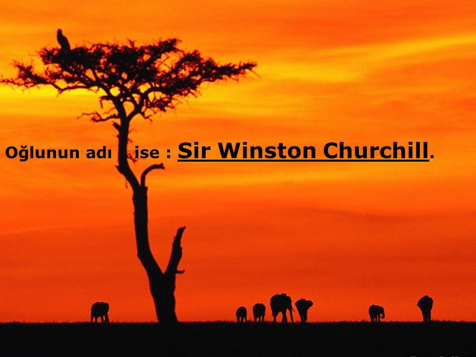 .... Oğlunun adı ise : Sir Winston Churchill.....