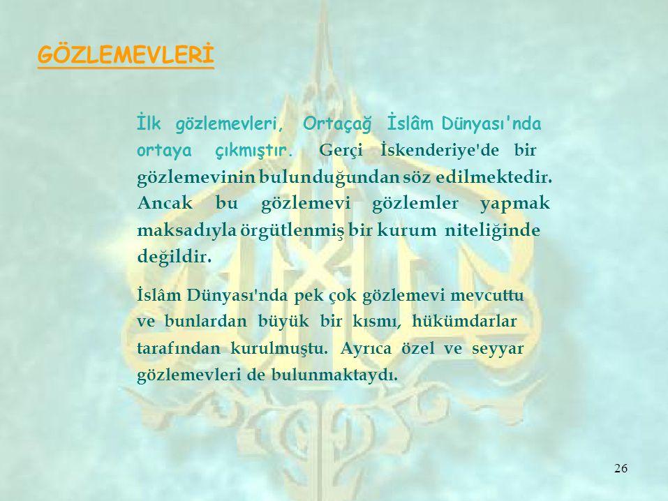 GÖZLEMEVLERİ İlk gözlemevleri, Ortaçağ İslâm Dünyası'nda ortaya çıkmıştır. Gerçi İskenderiye'de bir gözlemevinin bulunduğundan söz edilmektedir. Ancak