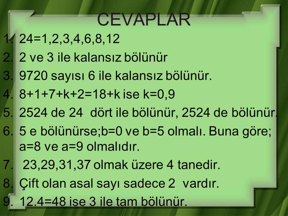 CEVAPLAR 1.24=1,2,3,4,6,8,12 2.2 ve 3 ile kalansız bölünür 3.9720 sayısı 6 ile kalansız bölünür. 4.8+1+7+k+2=18+k ise k=0,9 5.2524 de 24 dört ile bölü