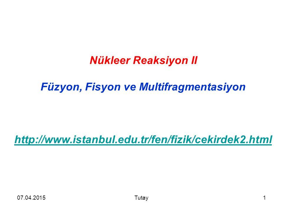 07.04.2015Tutay1 Nükleer Reaksiyon II Füzyon, Fisyon ve Multifragmentasiyon http://www.istanbul.edu.tr/fen/fizik/cekirdek2.html