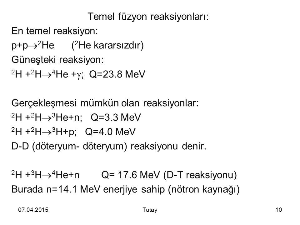 07.04.2015Tutay10 Temel füzyon reaksiyonları: En temel reaksiyon: p+p  2 He ( 2 He kararsızdır) Güneşteki reaksiyon: 2 H + 2 H  4 He +  ; Q=23.8 MeV Gerçekleşmesi mümkün olan reaksiyonlar: 2 H + 2 H  3 He+n; Q=3.3 MeV 2 H + 2 H  3 H+p; Q=4.0 MeV D-D (döteryum- döteryum) reaksiyonu denir.