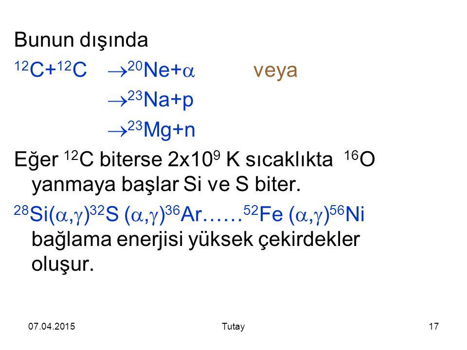 07.04.2015Tutay17 Bunun dışında 12 C+ 12 C  20 Ne+  veya  23 Na+p  23 Mg+n Eğer 12 C biterse 2x10 9 K sıcaklıkta 16 O yanmaya başlar Si ve S biter.