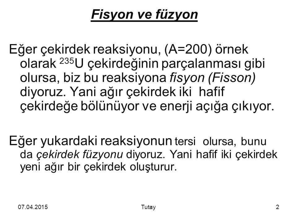 07.04.2015Tutay2 Fisyon ve füzyon Eğer çekirdek reaksiyonu, (A=200) örnek olarak 235 U çekirdeğinin parçalanması gibi olursa, biz bu reaksiyona fisyon (Fisson) diyoruz.