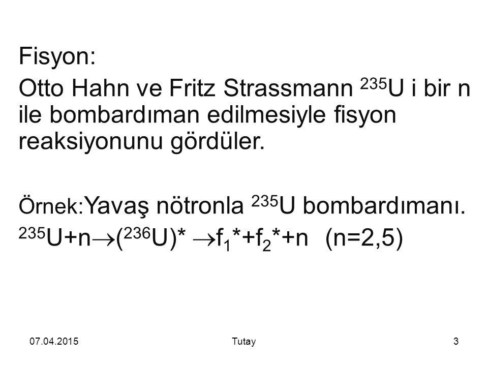 07.04.2015Tutay3 Fisyon: Otto Hahn ve Fritz Strassmann 235 U i bir n ile bombardıman edilmesiyle fisyon reaksiyonunu gördüler.