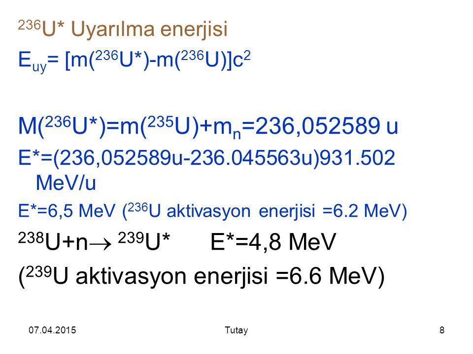 07.04.2015Tutay8 236 U* Uyarılma enerjisi E uy = [m( 236 U*)-m( 236 U)]c 2 M( 236 U*)=m( 235 U)+m n =236,052589 u E*=(236,052589u-236.045563u)931.502 MeV/u E*=6,5 MeV ( 236 U aktivasyon enerjisi =6.2 MeV) 238 U+n  239 U* E*=4,8 MeV ( 239 U aktivasyon enerjisi =6.6 MeV)