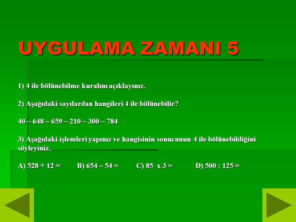 UYGULAMA ZAMANI 5 1) 4 ile bölünebilme kuralını açıklayınız. 2) Aşağıdaki sayılardan hangileri 4 ile bölünebilir? 40 – 648 – 659 – 210 – 300 – 784 3)