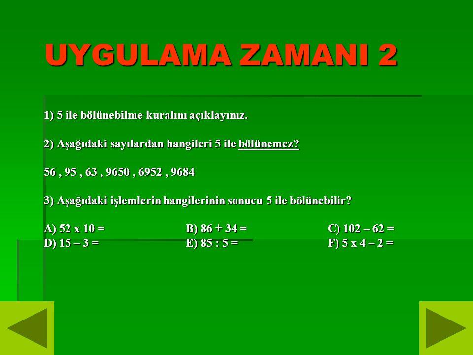 UYGULAMA ZAMANI 2 1) 5 ile bölünebilme kuralını açıklayınız. 2) Aşağıdaki sayılardan hangileri 5 ile bölünemez? 56, 95, 63, 9650, 6952, 9684 3) Aşağıd