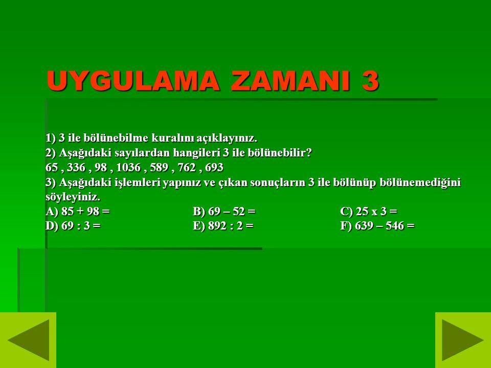 UYGULAMA ZAMANI 3 1) 3 ile bölünebilme kuralını açıklayınız. 2) Aşağıdaki sayılardan hangileri 3 ile bölünebilir? 65, 336, 98, 1036, 589, 762, 693 3)