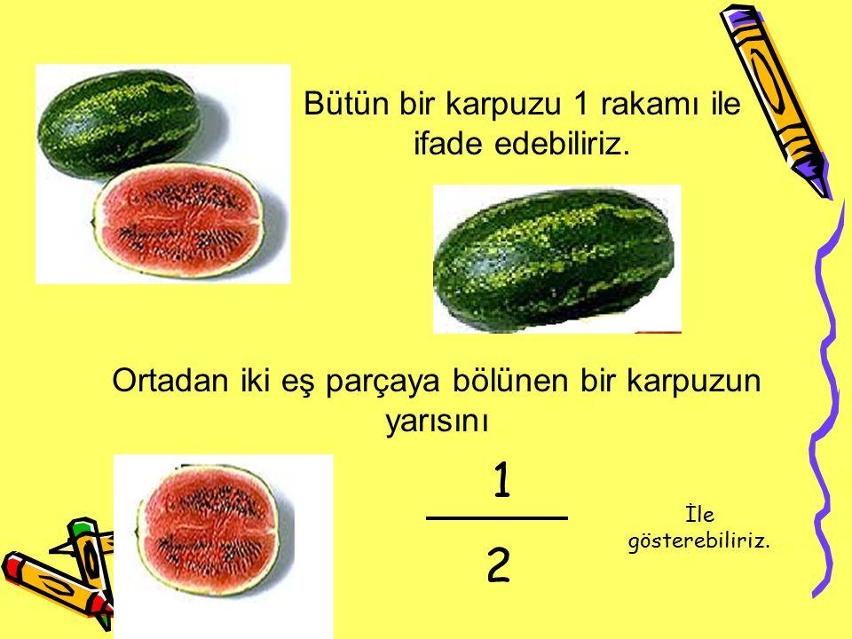 Bütün bir karpuzu 1 rakamı ile ifade edebiliriz. Ortadan iki eş parçaya bölünen bir karpuzun yarısını 1 2 İle gösterebiliriz.