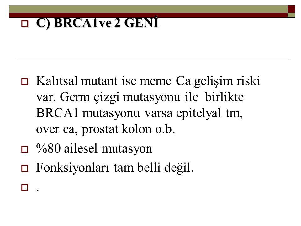  C) BRCA1ve 2 GENİ  Kalıtsal mutant ise meme Ca gelişim riski var. Germ çizgi mutasyonu ile birlikte BRCA1 mutasyonu varsa epitelyal tm, over ca, pr