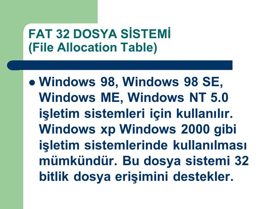 FAT 32 DOSYA SİSTEMİ (File Allocation Table) Windows 98, Windows 98 SE, Windows ME, Windows NT 5.0 işletim sistemleri için kullanılır. Windows xp Wind