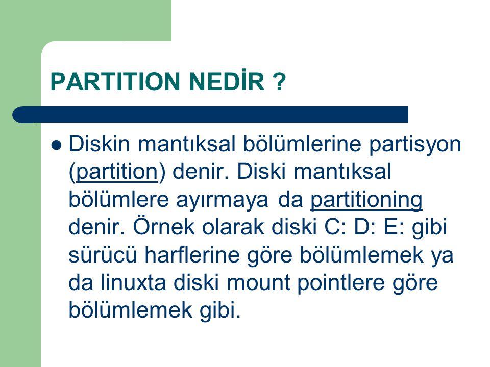 PARTITION NEDİR ? Diskin mantıksal bölümlerine partisyon (partition) denir. Diski mantıksal bölümlere ayırmaya da partitioning denir. Örnek olarak dis