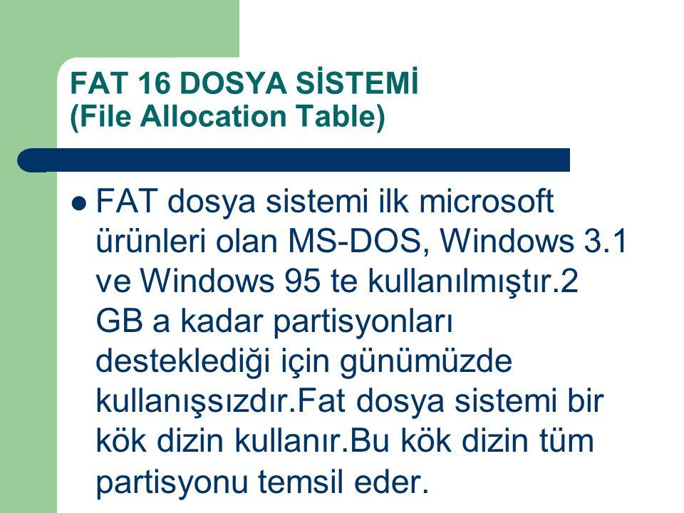FAT 16 DOSYA SİSTEMİ (File Allocation Table) FAT dosya sistemi ilk microsoft ürünleri olan MS-DOS, Windows 3.1 ve Windows 95 te kullanılmıştır.2 GB a