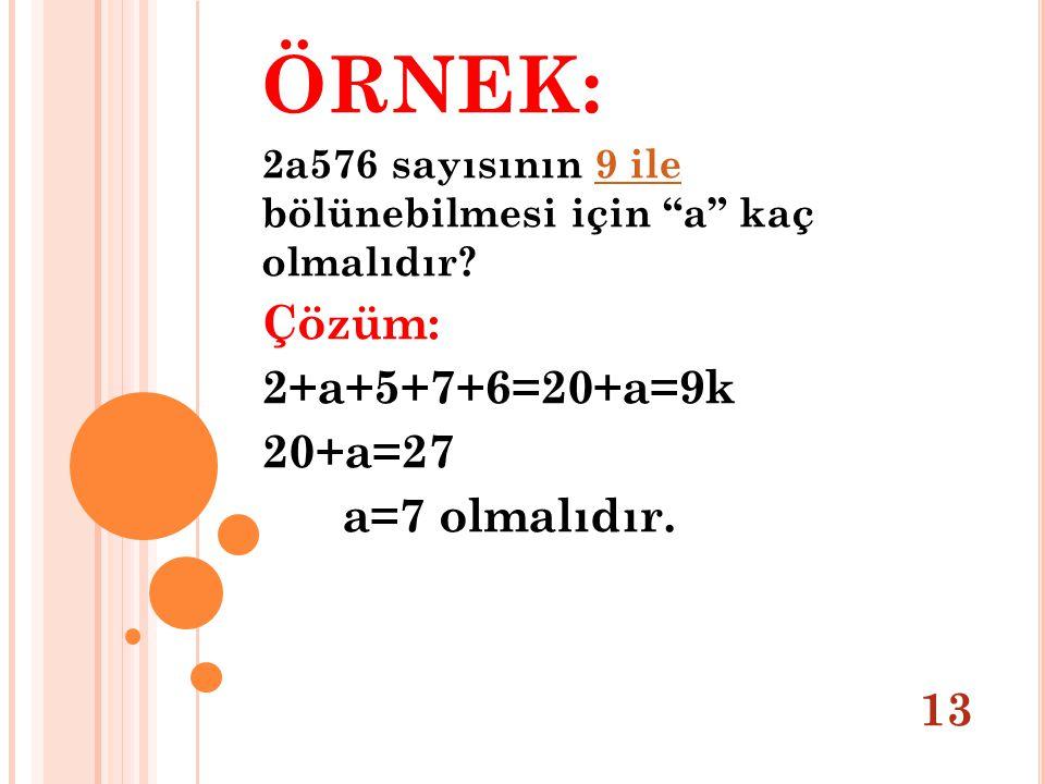"""ÖRNEK: 2a576 sayısının 9 ile bölünebilmesi için """"a"""" kaç olmalıdır?9 ile Çözüm: 2+a+5+7+6=20+a=9k 20+a=27 a=7 olmalıdır. 13"""