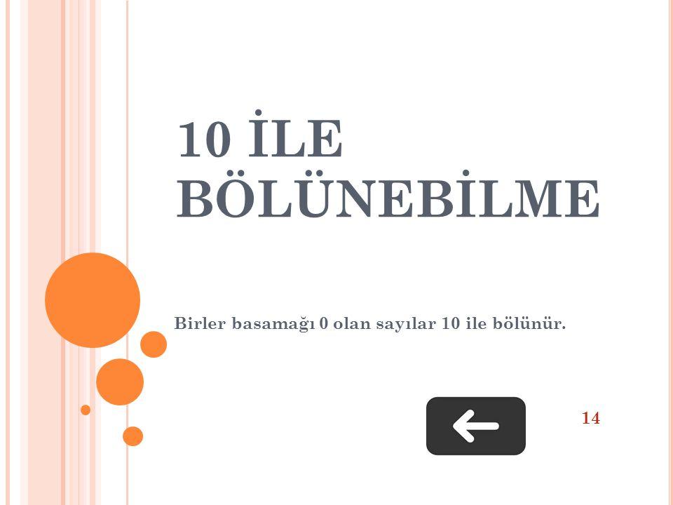 10 İLE BÖLÜNEBİLME Birler basamağı 0 olan sayılar 10 ile bölünür. 14