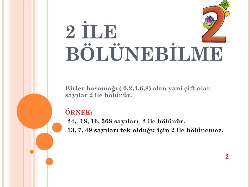 2 İLE BÖLÜNEBİLME Birler basamağı ( 0,2,4,6,8) olan yani çift olan sayılar 2 ile bölünür. ÖRNEK: -24, -18, 16, 568 sayıları 2 ile bölünür. -13, 7, 49