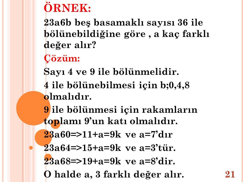 ÖRNEK: 23a6b beş basamaklı sayısı 36 ile bölünebildiğine göre, a kaç farklı değer alır? Çözüm: Sayı 4 ve 9 ile bölünmelidir. 4 ile bölünebilmesi için