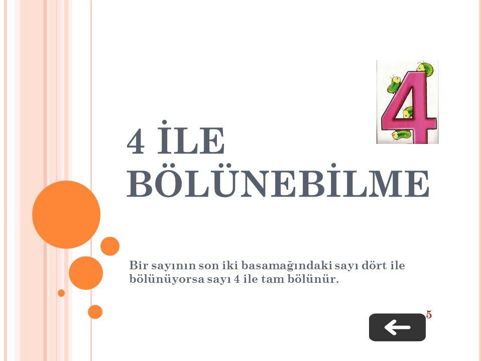 4 İLE BÖLÜNEBİLME Bir sayının son iki basamağındaki sayı dört ile bölünüyorsa sayı 4 ile tam bölünür. 5