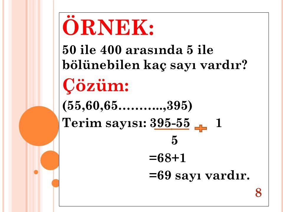 ÖRNEK: 50 ile 400 arasında 5 ile bölünebilen kaç sayı vardır? Çözüm: (55,60,65………..,395) Terim sayısı: 395-55 1 5 =68+1 =69 sayı vardır. 8