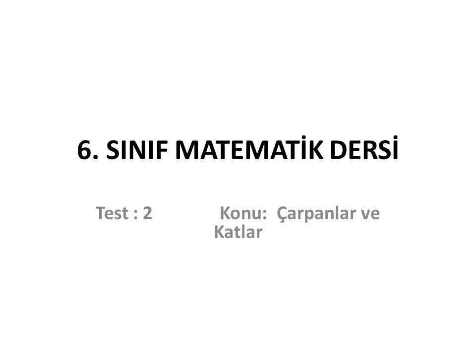 6. SINIF MATEMATİK DERSİ Test : 2 Konu: Çarpanlar ve Katlar