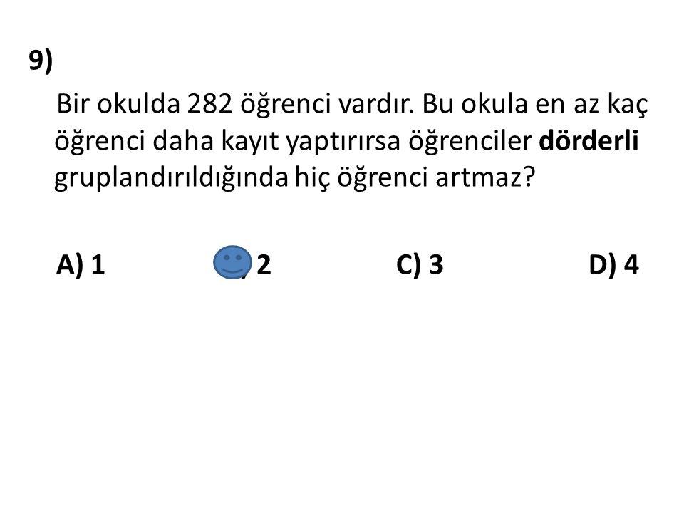 9) Bir okulda 282 öğrenci vardır. Bu okula en az kaç öğrenci daha kayıt yaptırırsa öğrenciler dörderli gruplandırıldığında hiç öğrenci artmaz? A) 1 B)