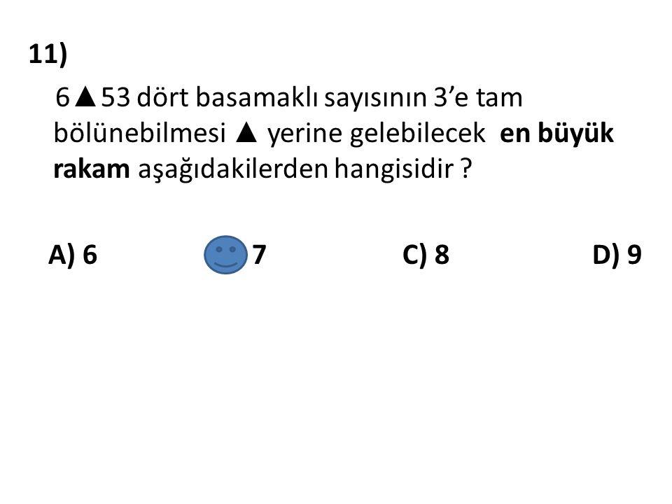 11) 6 ▲ 53 dört basamaklı sayısının 3'e tam bölünebilmesi ▲ yerine gelebilecek en büyük rakam aşağıdakilerden hangisidir ? A) 6 B) 7 C) 8 D) 9