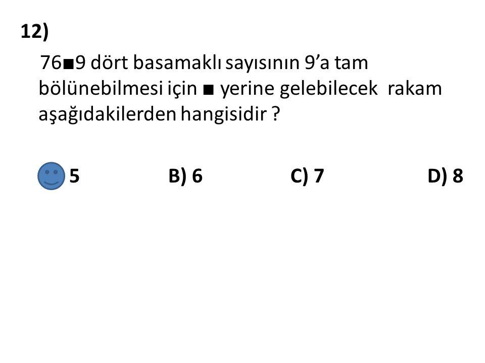 12) 76 ■ 9 dört basamaklı sayısının 9'a tam bölünebilmesi için ■ yerine gelebilecek rakam aşağıdakilerden hangisidir ? A) 5 B) 6 C) 7 D) 8