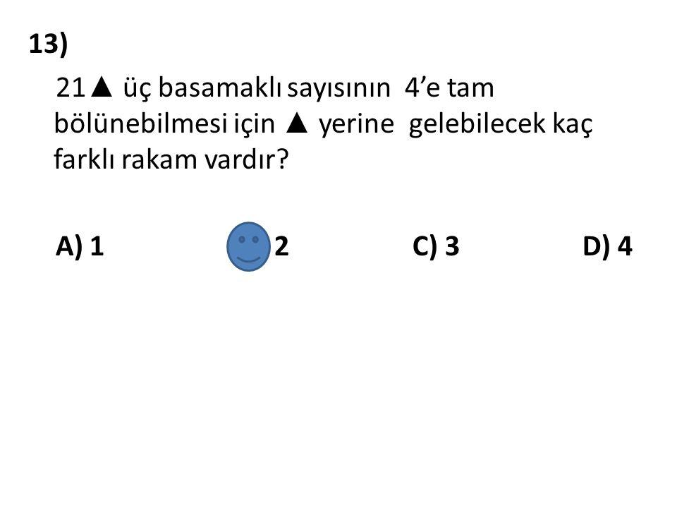 13) 21 ▲ üç basamaklı sayısının 4'e tam bölünebilmesi için ▲ yerine gelebilecek kaç farklı rakam vardır? A) 1 B) 2 C) 3 D) 4