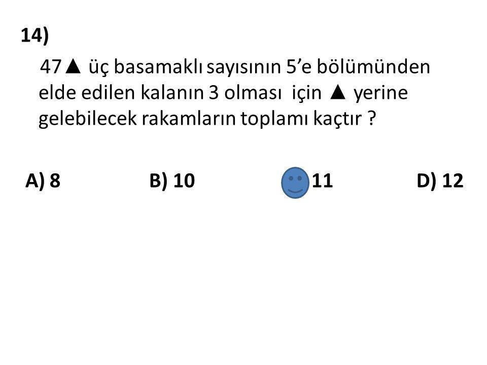 14) 47 ▲ üç basamaklı sayısının 5'e bölümünden elde edilen kalanın 3 olması için ▲ yerine gelebilecek rakamların toplamı kaçtır ? A) 8 B) 10 C) 11 D)