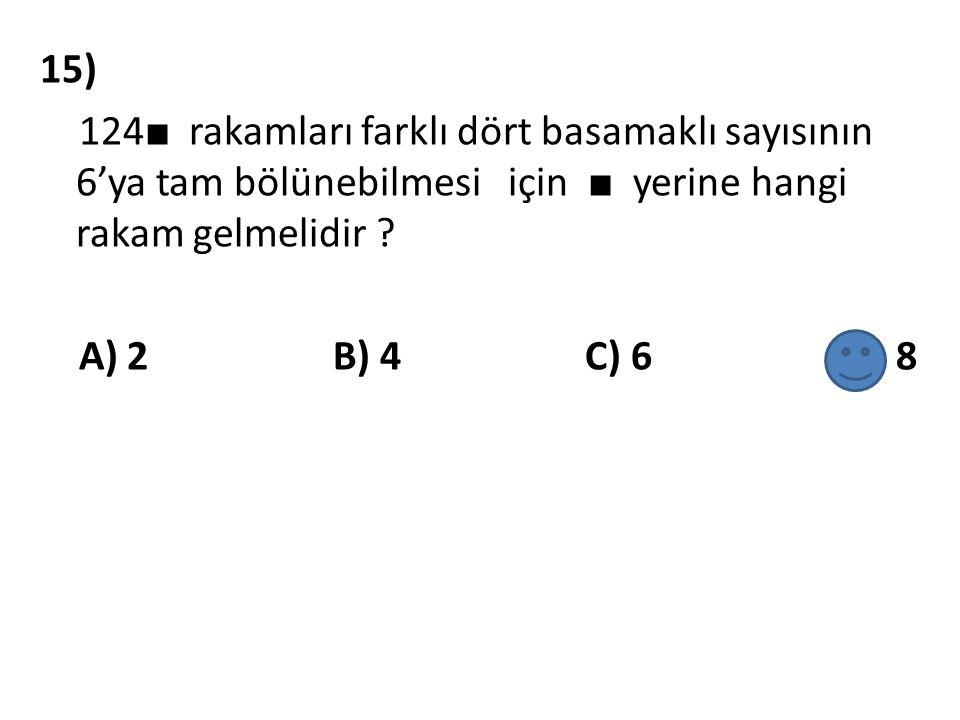 15) 124 ■ rakamları farklı dört basamaklı sayısının 6'ya tam bölünebilmesi için ■ yerine hangi rakam gelmelidir ? A) 2 B) 4 C) 6 D) 8